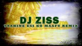 DJ ZISS - TAAHINE ESI KO MAAFU REMIX