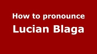 How to pronounce Lucian Blaga (Romanian/Romania)  - PronounceNames.com