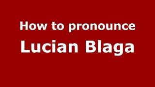 How to pronounce Lucian Blaga (Romanian/Romania)  - PronounceNames.com