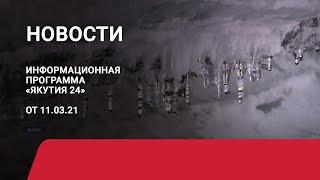 Новостной выпуск в 19:00 от 11.03.21 года. Информационная программа «Якутия 24»