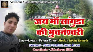 Latest Garhwali Song 2017 जय माँ सांगुड़ा की भुवनेश्वरी Devesh rawat Sanjay Kumola