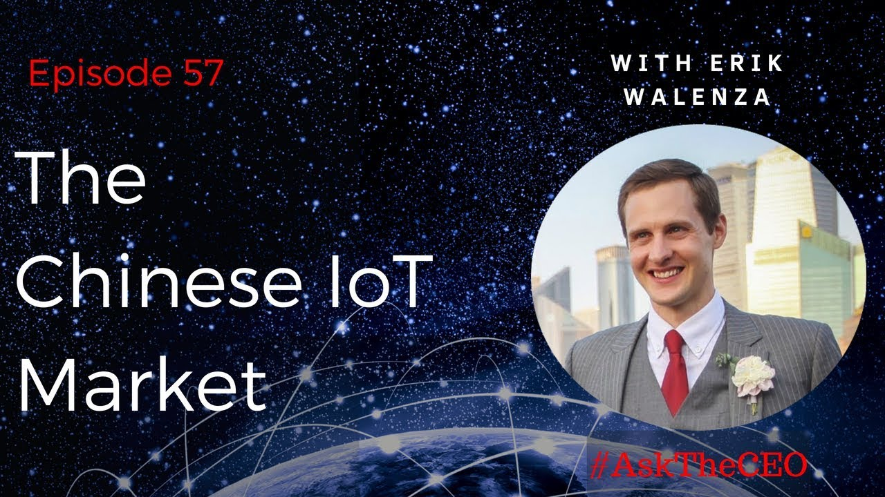 The Chinese IoT Market, with Erik Walenza: #AskTheCEO Episode 57