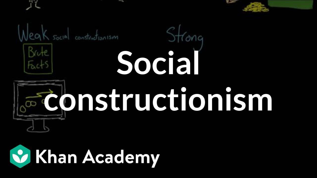 Social constructionism (video) | Khan Academy