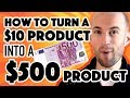 How To Turn a $10 Product Into a $500 Product - Without Having To Recreate Original Content