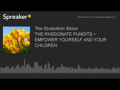 THE PASSIONATE PUNDITS ~ EMPOWER YOURSELF AND YOUR CHILDREN (part 2 of 5)