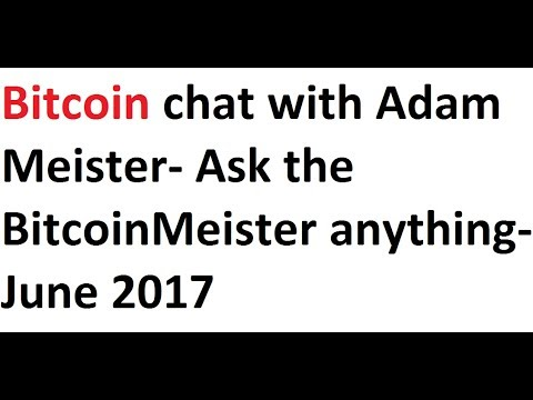 Bitcoin Chat With Adam Meister- Ask The BitcoinMeister Anything- June 2017