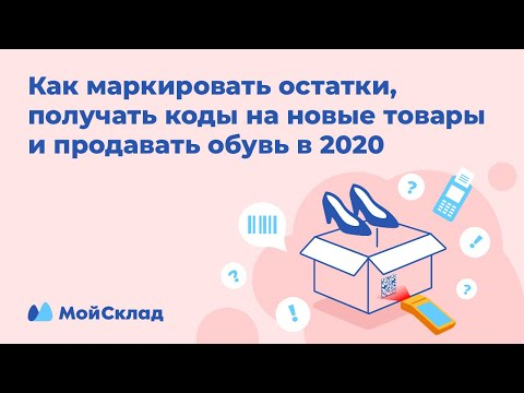 Как маркировать остатки, получать коды на новые товары и продавать обувь в 2020