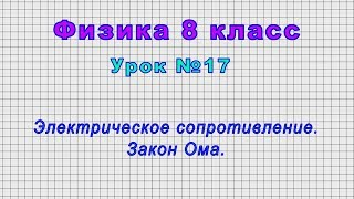 Физика 8 класс (Урок№17 - Электрическое сопротивление. Закон Ома.)