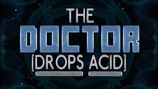 The Doctor Drops Acid (on the TARDIS?) - #DWCM #iMine4WHO #PestPatrol