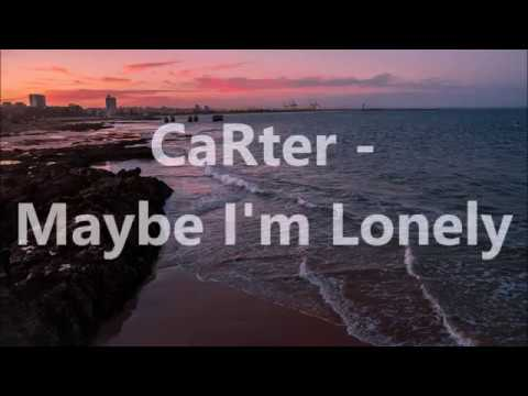 CaRter - Maybe I'm lonely Lyrics