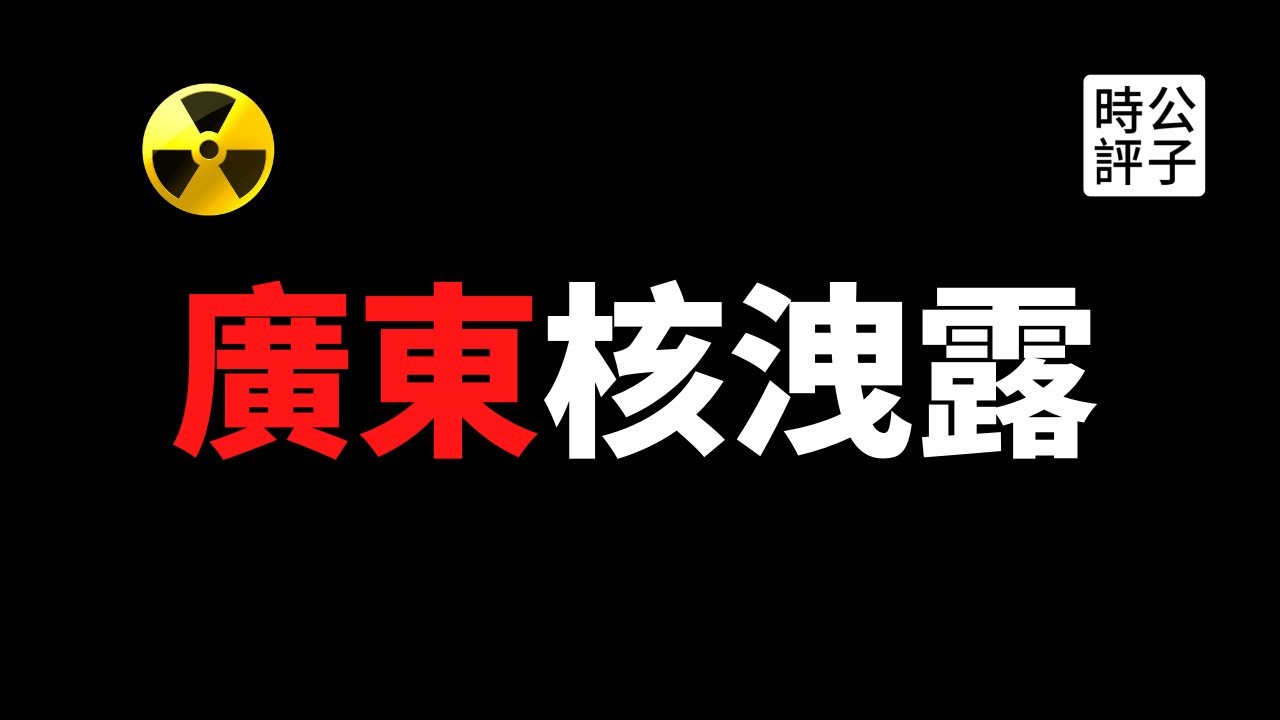 【公子時評】廣東台山核電站洩露,法國公司向美國緊急求助!中國突然大幅提高核濃度標準,竟為掩蓋真相?