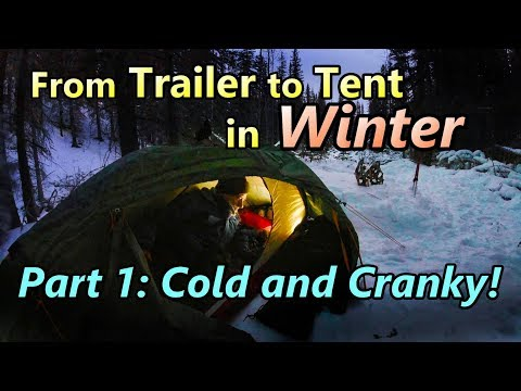From Trailer To Tent In Winter Part 1: Cold & Cranky!