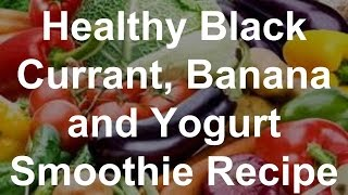 Healthy Black Currant, Banana and Yogurt Smoothie Recipe