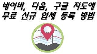 네이버, 다음, 구글 지도에 무료 신규 업체 등록 방법…