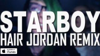 The Weeknd - Starboy (Hair Jordan Remix)
