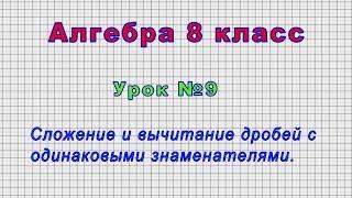 Алгебра 8 класс (Урок№9 - Сложение и вычитание дробей с одинаковыми знаменателями.)