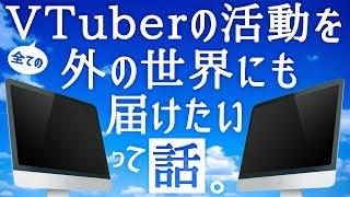 【提唱】VTuberの活動を外の世界にも届けたいって話。【バーチャルYouTuber / VTuber】