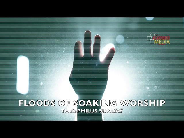 Floods of Soaking Worship | Theophilus Sunday