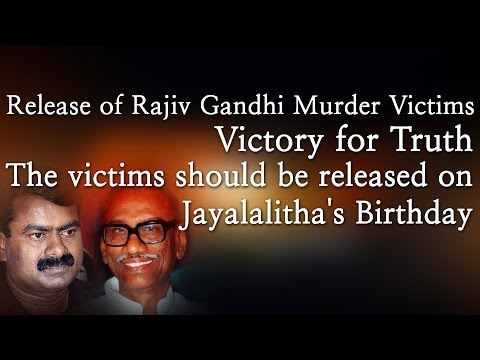 Release of Rajiv Gandhi  Victims - Victory for Truth - The victims should be released on Jayalalitha's Birthday - Red Pix 24x7  A day after the Supreme Court commuted death sentences of three men convicted in the Rajiv Gandhi assassination case, the Tamil Nadu cabinet on Wednesday decided to release them and other convicts after due consultations with the Centre.
