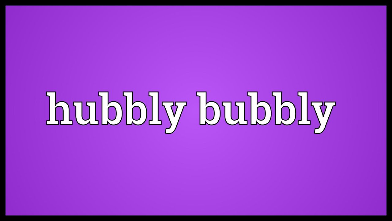 Hubbly bubbly Meaning
