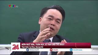 NGỮ VĂN, TOÁN HỌC SẼ THAY ĐỔI THẾ NÀO TRONG CHƯƠNG TRÌNH MỚI | VTV24