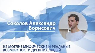 Соколов Александр - Лекция 'Не могли? Мифические и реальные возможности древних людей'