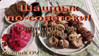 Шашлык по-советски. Оригинальный рецепт!