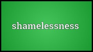 Shamelessness Meaning