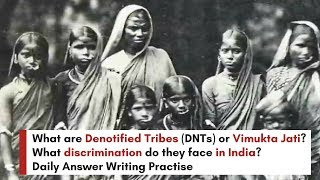 What are Denotified Tribes (DNTs) or Vimukta Jati? What discrimination do they face? Answer Writing