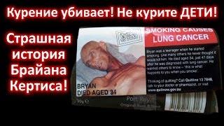 Курение убивает! Бросить Курить Прямо Сейчас! Страшная история Брайана Кертиса!