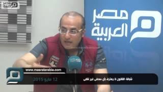 مصر العربية | شبانة: القانون ﻻ يعترف بأى صحفى غير نقابى