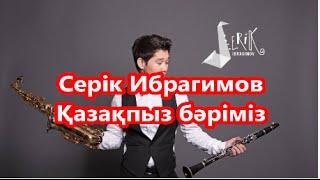 Серік Ибрагимов Serik  Bragimov   Қазақпыз бәріміз