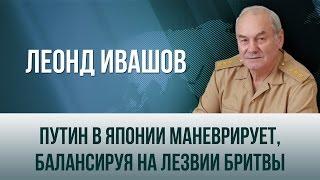 Леонид Ивашов   Путин в Японии маневрирует, балансируя на лезвии бритвы