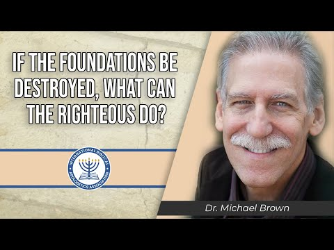 IF THE FOUNDATIONS BE DESTROYED, WHAT CAN THE RIGHTEOUS DO? - Dr. Michael Brown