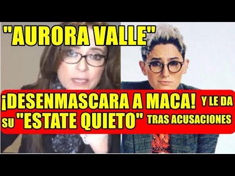 AURORA VALLE DESENMASCARA A MACA Y LE DA SU ESTATE QUIETO TRAS ACUSACIONES