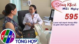 Laser nội mạch trong điều trị giãn tĩnh mạch chân | Sống khỏe mỗi ngày - Kỳ 595