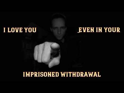 I Love You...Even in Your...Imprisoned Withdrawal...