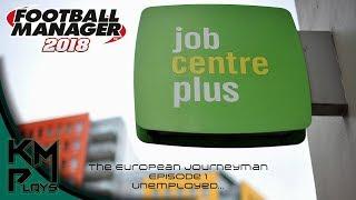 Lets Play Football Manager 2018 European Journeyman - Episode 1, Unemployed FM2018 FM 2018 FM18