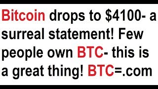Bitcoin drops to $4100- a surreal statement! Few people own BTC- this is a great thing! BTC=.com