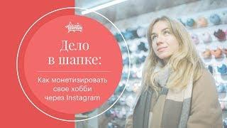 Как монетизировать свое хобби через Instagram | Таня Ярославцева Дело в Шапке
