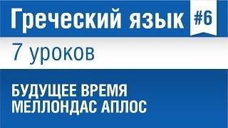 Урок 6. Греческий язык за 7 уроков для начинающих. Будущее время Меллондас Аплос в греческом языке.