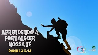 APRENDENDO A FORTALECER A NOSSA FÉ - Daniel 3.13-18