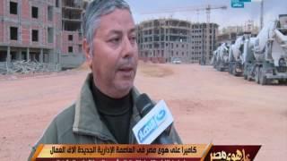 كاميرا على هوى مصر في العاصمة الادارية الجديدة الاف العمال يواصلون الليل بالنهار لإنجاز المشروع
