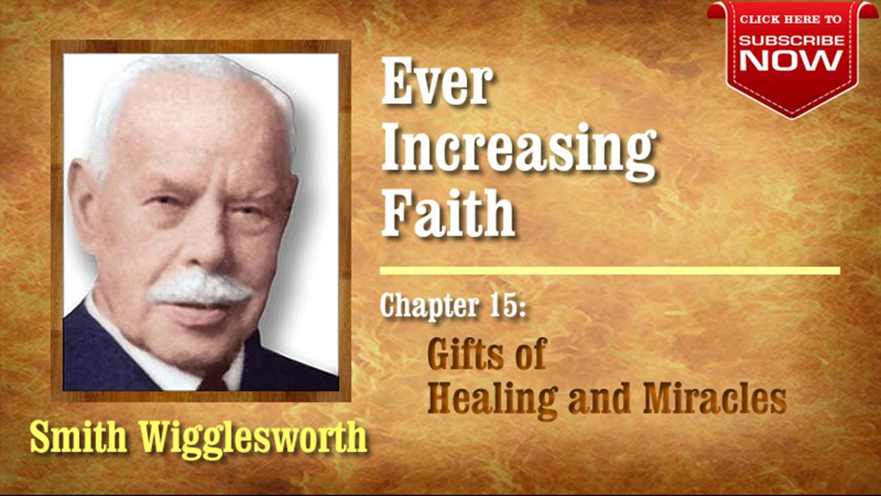 Smith Wigglesworth - Ever Increasing Faith (Chapter 15 of 18) Gifts of Healing and Miracles