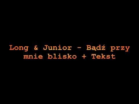 Long & Junior   Bądź przy mnie blisko+Tekst