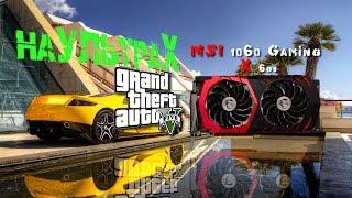 Тест-Бенчмарк  GTA 5 + MSI GEFORCE GTX 1060 GAMING X 6G на ультрах
