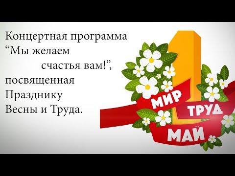 """Концертная программа """"Мы желаем счастья вам!"""", посвященная Празднику Весны и Труда."""