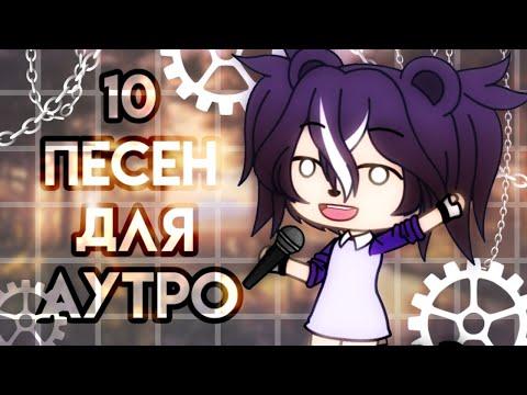 10 ПЕСЕН ДЛЯ АУТРО - Gacha Life