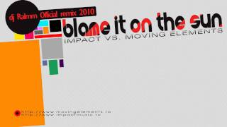 Impact vs. Moving Elements - Blame It On The Sun (DJ Ralmm 2010 Official Remix)
