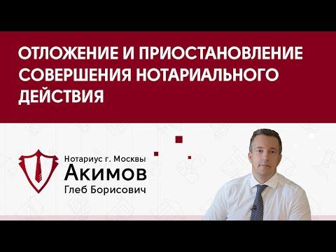 Нотариус Акимов Глеб Борисович - Отложение и приостановление совершения нотариального действия